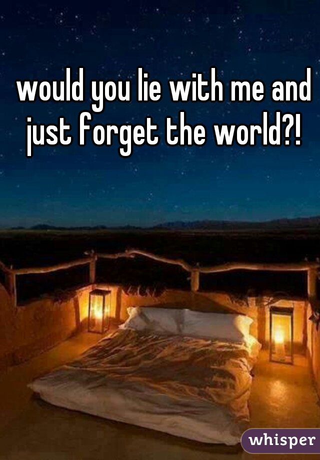 would you lie with me and just forget the world?!