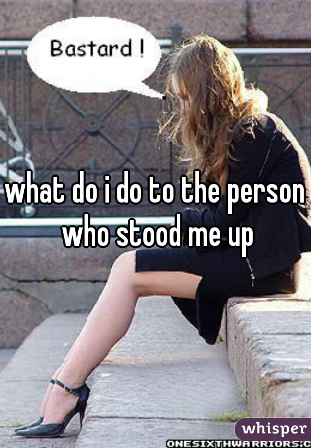 what do i do to the person who stood me up