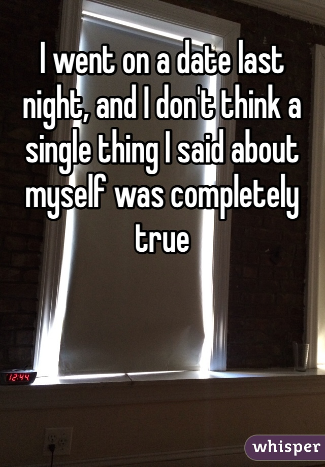I went on a date last night, and I don't think a single thing I said about myself was completely true