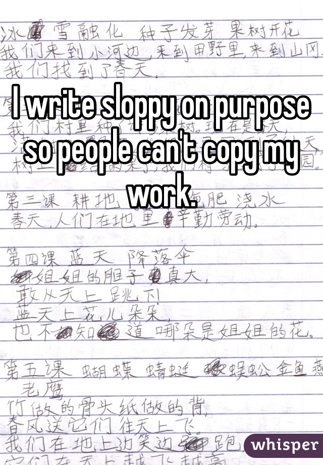 I write sloppy on purpose so people can't copy my work.