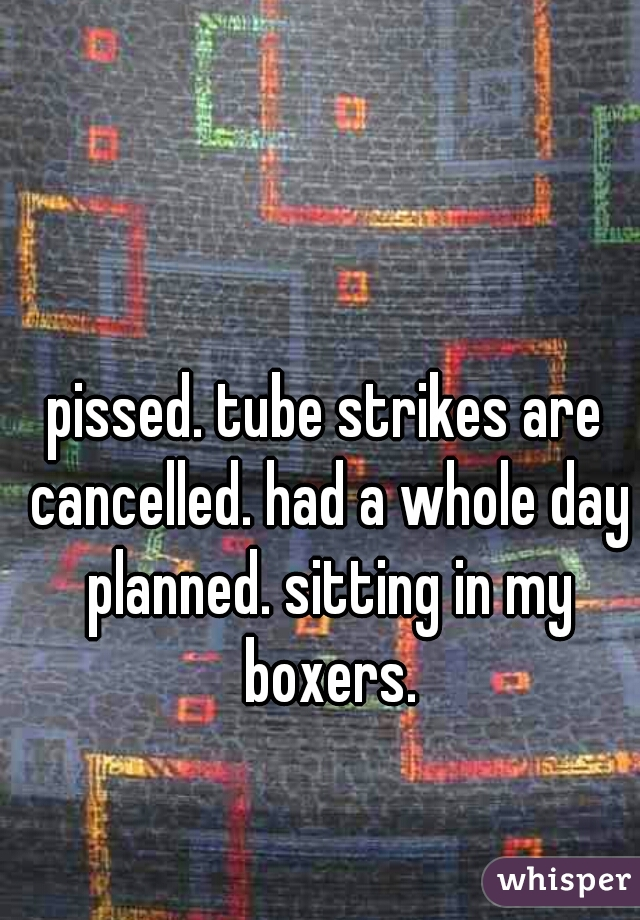 pissed. tube strikes are cancelled. had a whole day planned. sitting in my boxers.