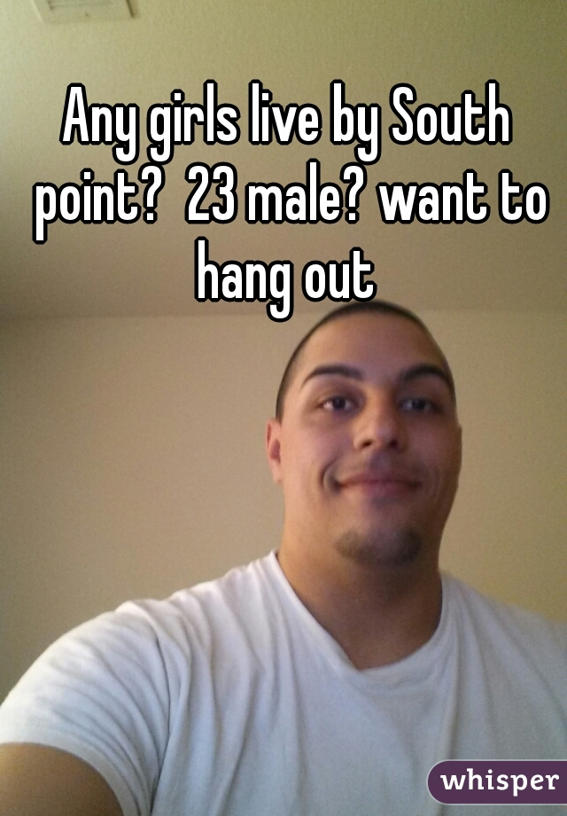 Any girls live by South point?  23 male? want to hang out