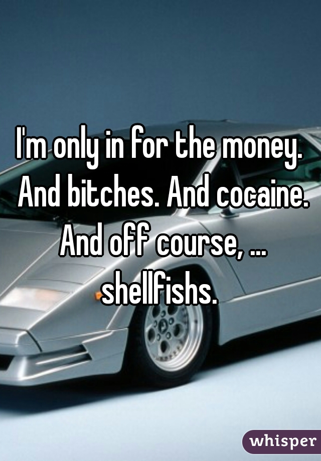 I'm only in for the money. And bitches. And cocaine. And off course, ... shellfishs.