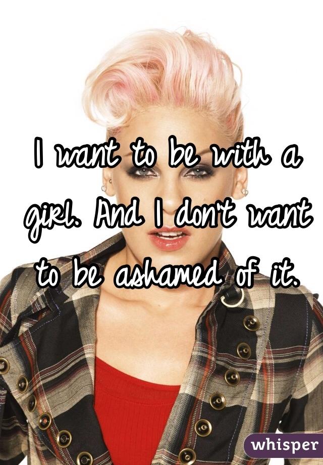 I want to be with a girl. And I don't want to be ashamed of it.