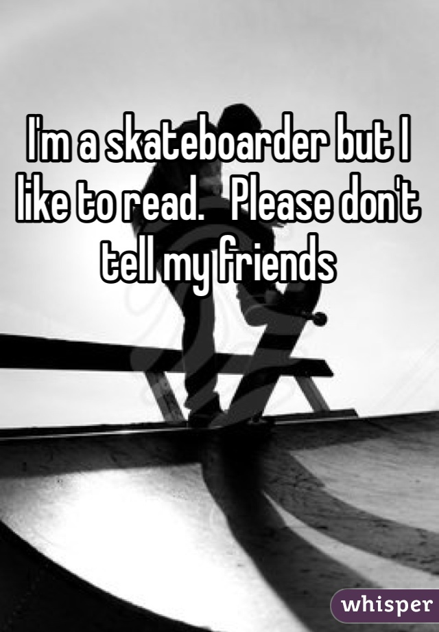 I'm a skateboarder but I like to read.   Please don't tell my friends