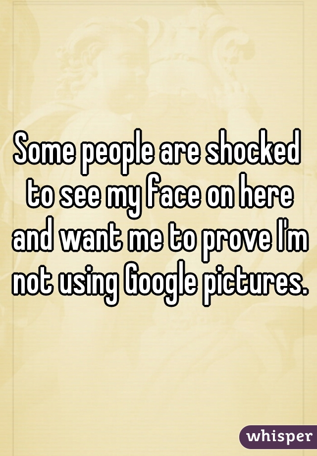 Some people are shocked to see my face on here and want me to prove I'm not using Google pictures.