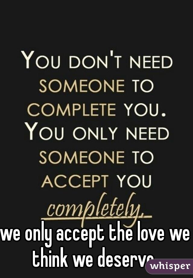 we only accept the love we think we deserve..
