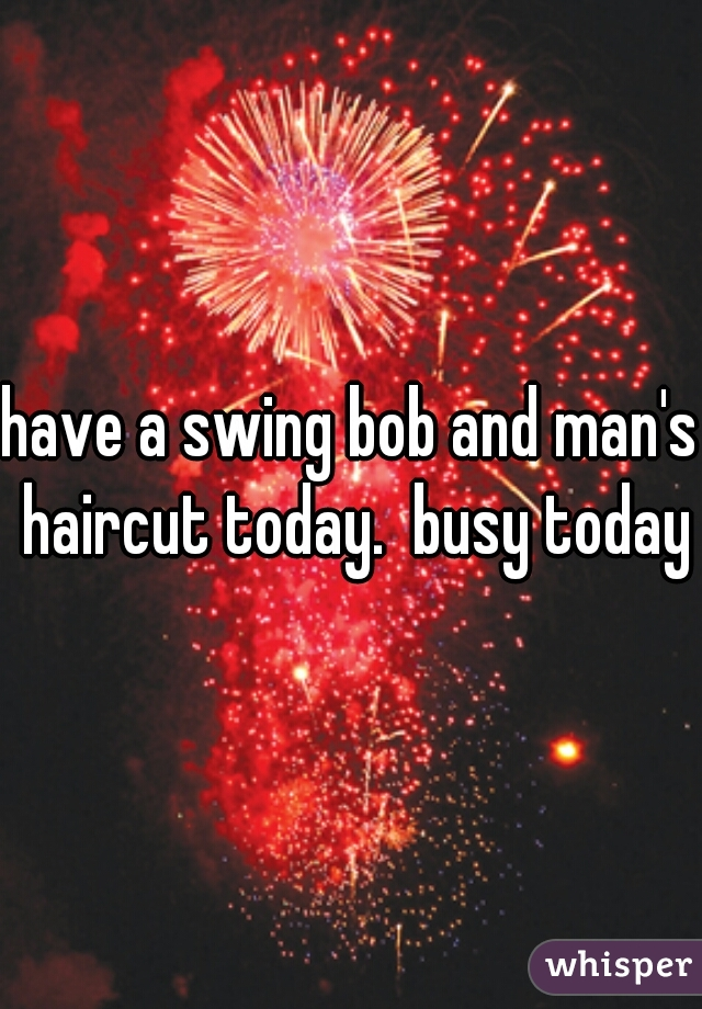 have a swing bob and man's haircut today.  busy today