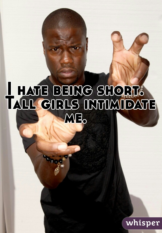 I hate being short.  Tall girls intimidate me.