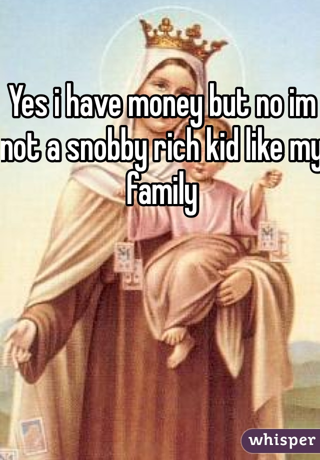 Yes i have money but no im not a snobby rich kid like my family