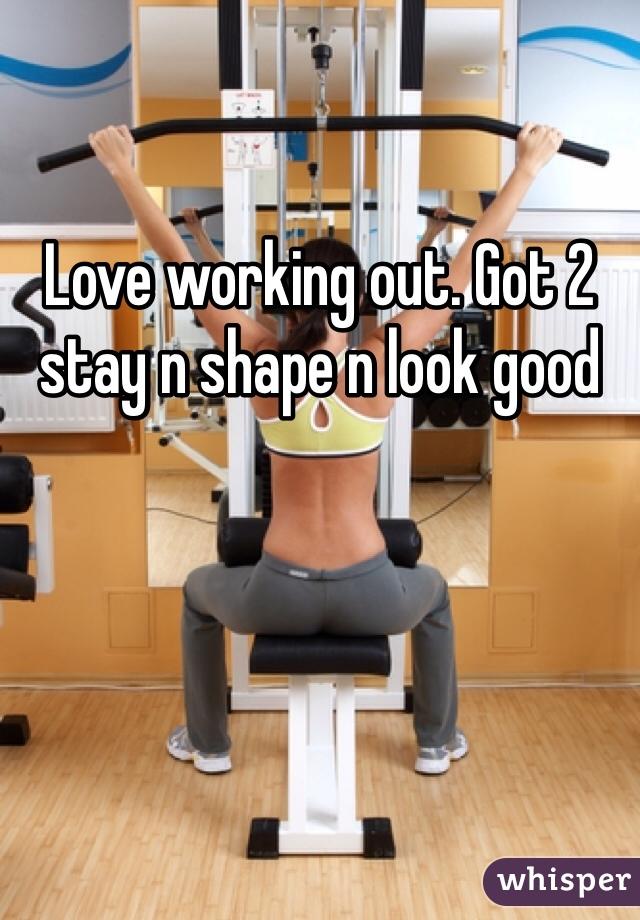 Love working out. Got 2 stay n shape n look good