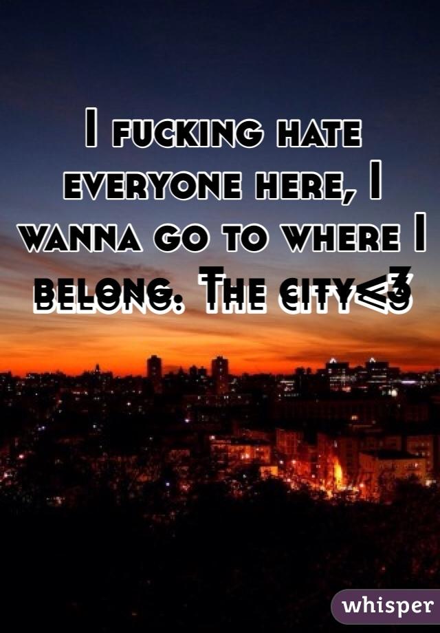 I fucking hate everyone here, I wanna go to where I belong. The city<3