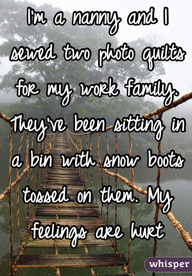 I'm a nanny and I sewed two photo quilts for my work family. They've been sitting in a bin with snow boots tossed on them. My feelings are hurt