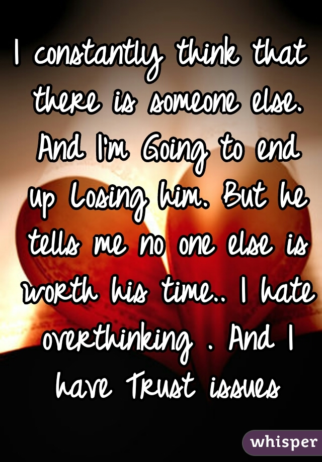 I constantly think that there is someone else. And I'm Going to end up Losing him. But he tells me no one else is worth his time.. I hate overthinking . And I have Trust issues