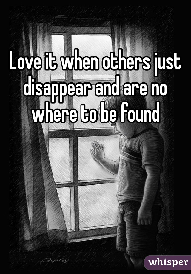 Love it when others just disappear and are no where to be found