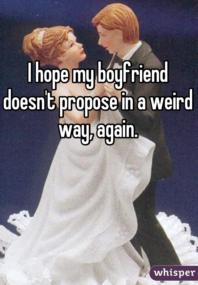 I hope my boyfriend doesn't propose in a weird way, again.