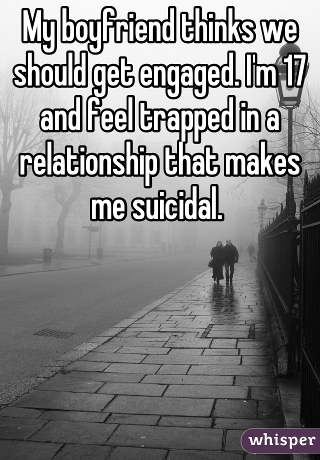 My boyfriend thinks we should get engaged. I'm 17 and feel trapped in a relationship that makes me suicidal.