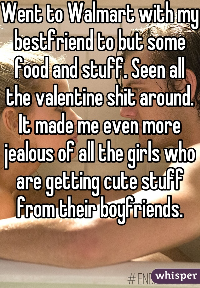 Went to Walmart with my bestfriend to but some food and stuff. Seen all the valentine shit around. It made me even more jealous of all the girls who are getting cute stuff from their boyfriends.