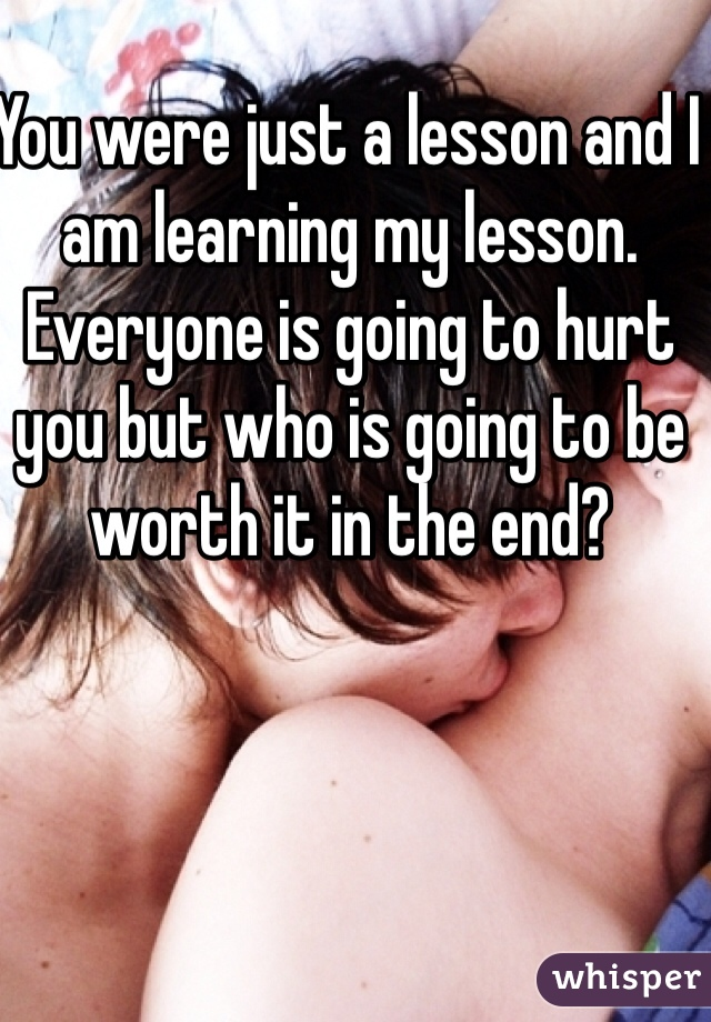 You were just a lesson and I am learning my lesson. Everyone is going to hurt you but who is going to be worth it in the end?