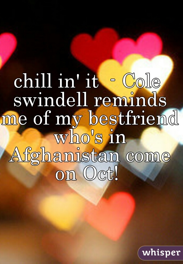 chill in' it  - Cole swindell reminds me of my bestfriend who's in Afghanistan come on Oct!