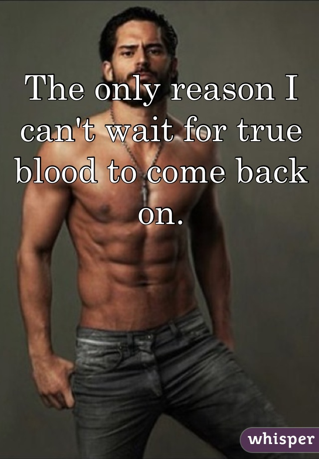 The only reason I can't wait for true blood to come back on.