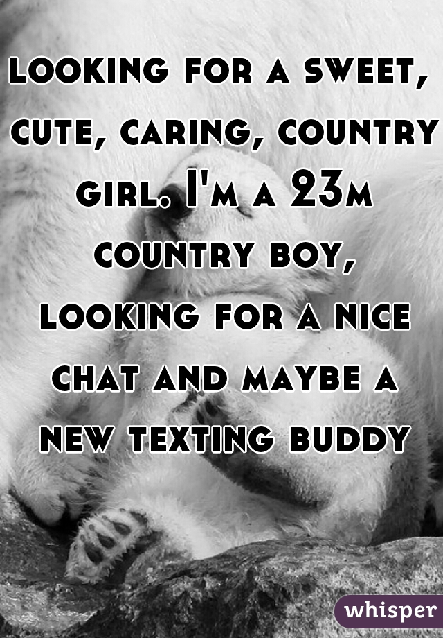 looking for a sweet, cute, caring, country girl. I'm a 23m country boy, looking for a nice chat and maybe a new texting buddy