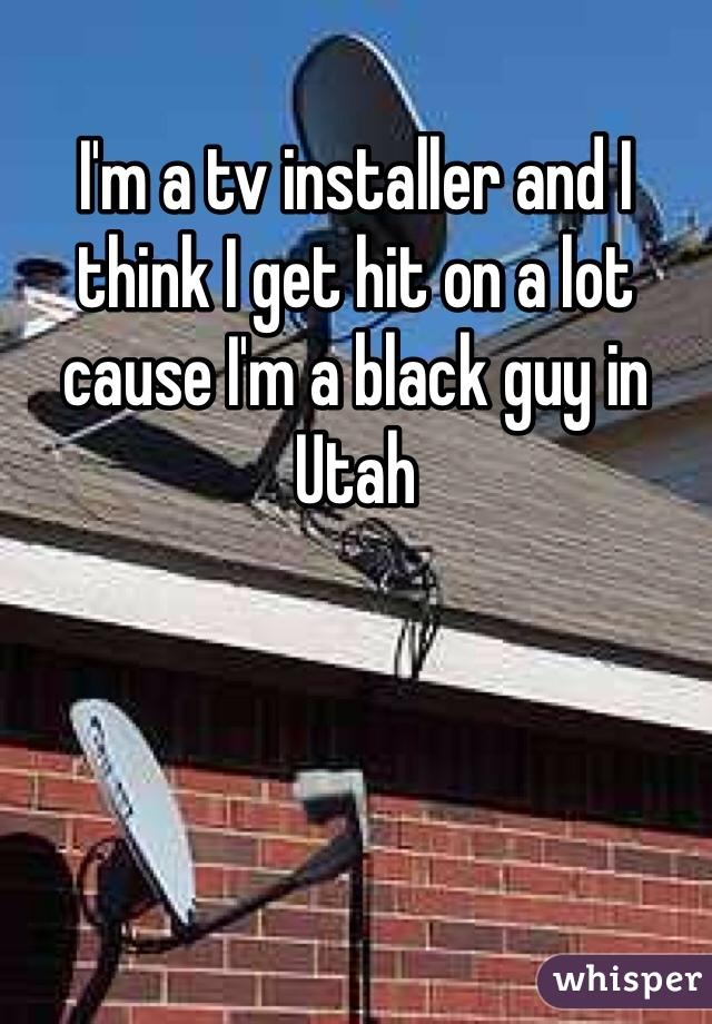 I'm a tv installer and I think I get hit on a lot cause I'm a black guy in Utah