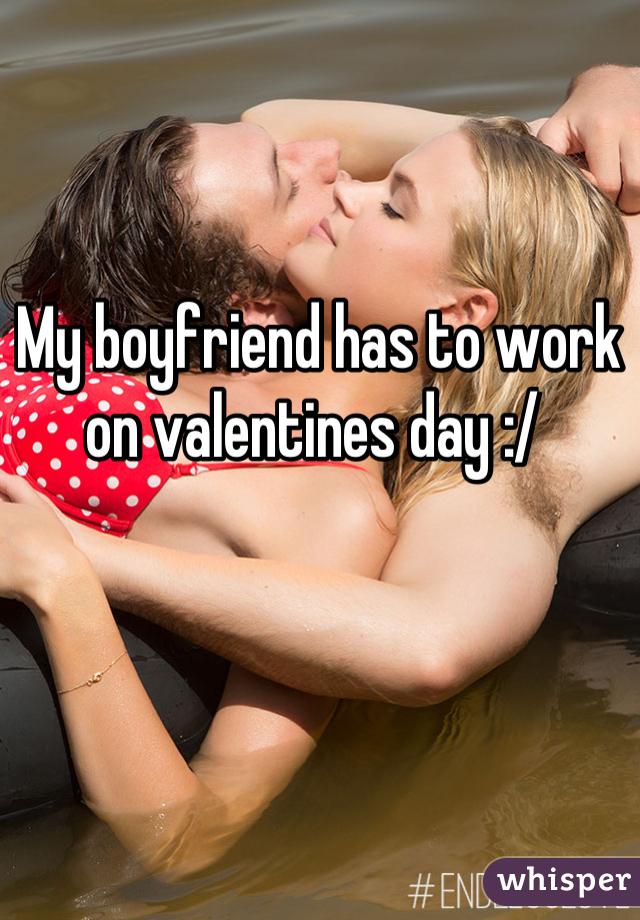 My boyfriend has to work on valentines day :/