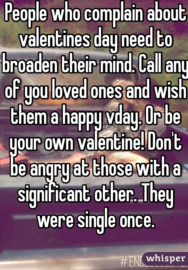 People who complain about valentines day need to broaden their mind. Call any of you loved ones and wish them a happy vday. Or be your own valentine! Don't be angry at those with a significant other. They were single once.