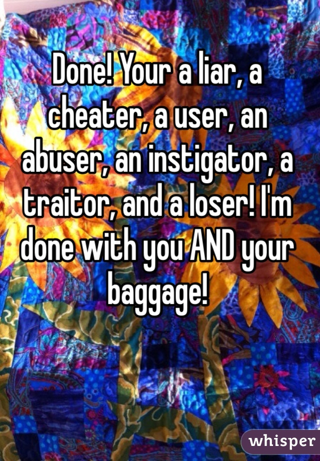 Done! Your a liar, a cheater, a user, an abuser, an instigator, a traitor, and a loser! I'm done with you AND your baggage!