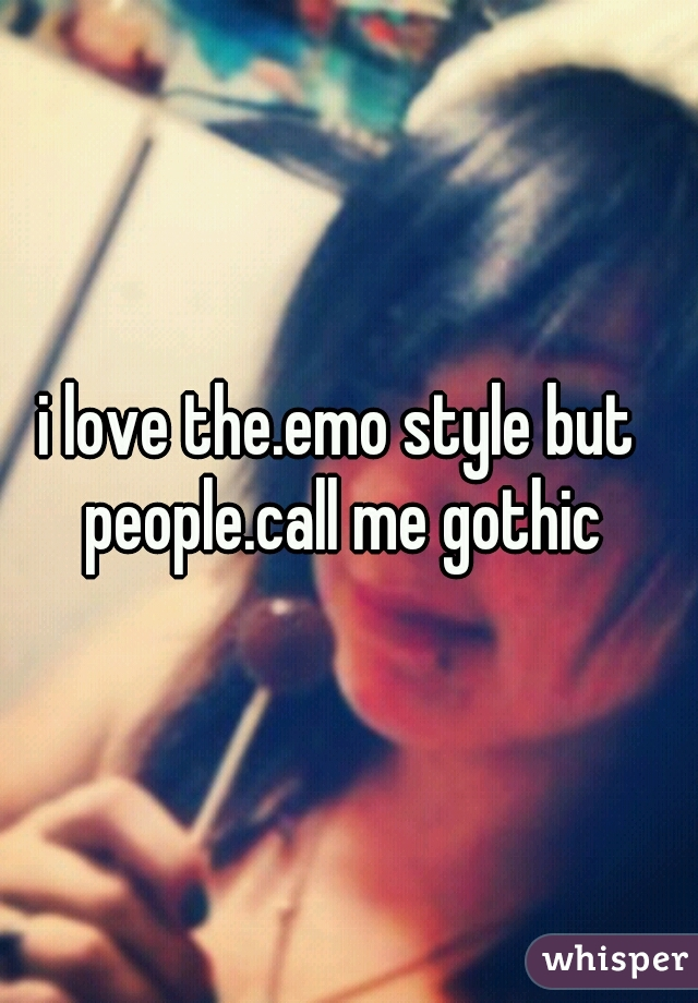 i love the.emo style but people.call me gothic