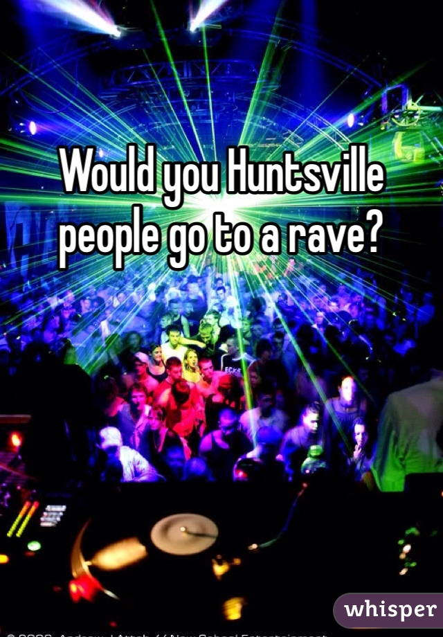 Would you Huntsville people go to a rave?