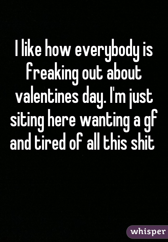 I like how everybody is freaking out about valentines day. I'm just siting here wanting a gf and tired of all this shit