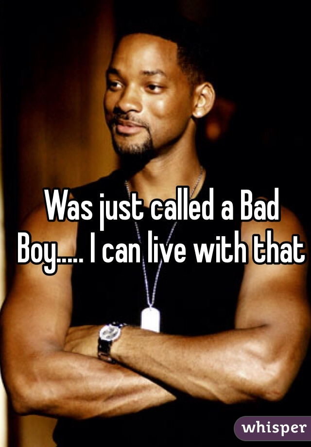 Was just called a Bad Boy..... I can live with that