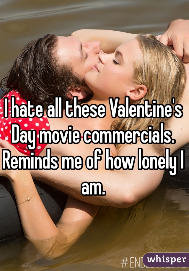 I hate all these Valentine's Day movie commercials. Reminds me of how lonely I am.