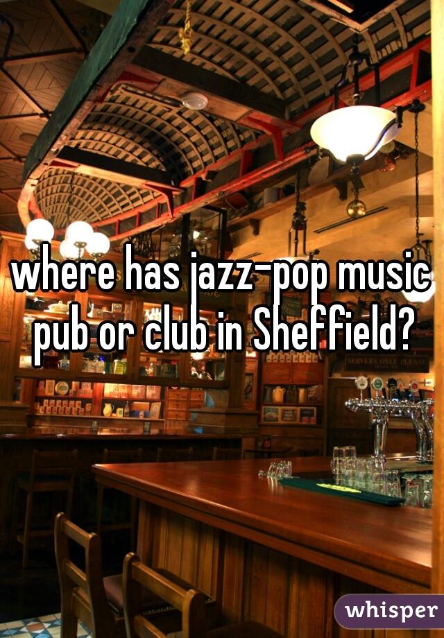where has jazz-pop music pub or club in Sheffield?