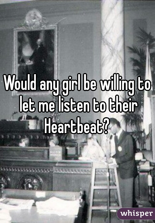 Would any girl be willing to let me listen to their Heartbeat?