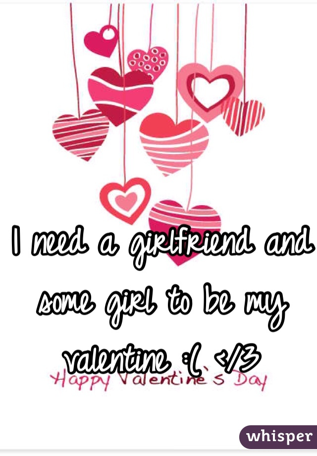 I need a girlfriend and some girl to be my valentine :( </3
