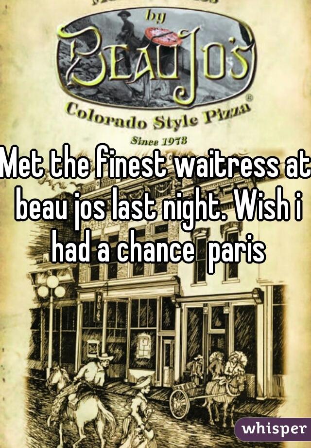 Met the finest waitress at beau jos last night. Wish i had a chance  paris