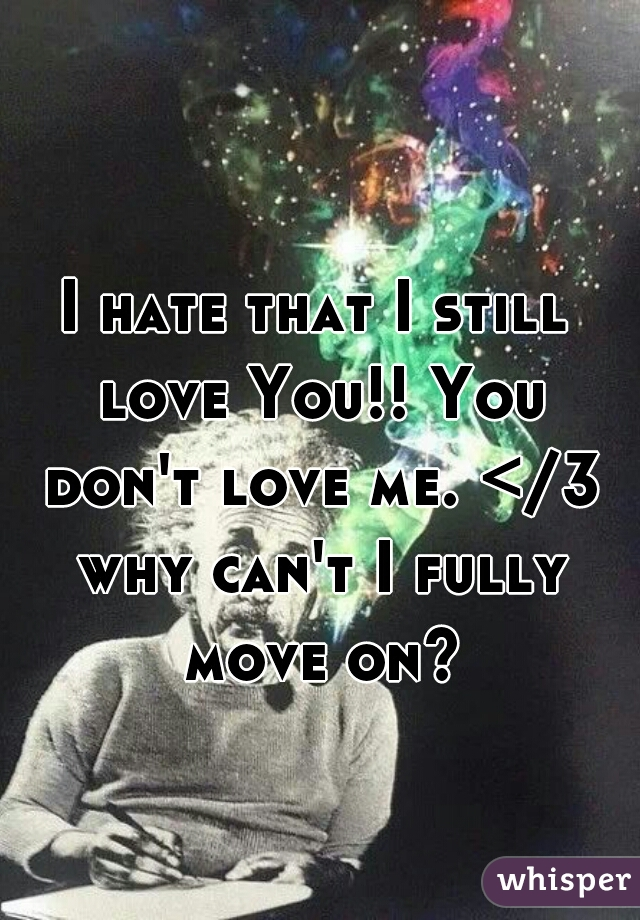 I hate that I still love You!! You don't love me. </3 why can't I fully move on?