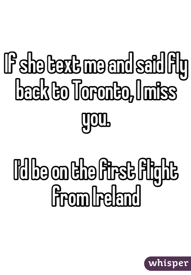 If she text me and said fly back to Toronto, I miss you.   I'd be on the first flight from Ireland