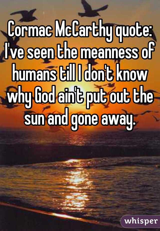 Cormac McCarthy quote: I've seen the meanness of humans till I don't know why God ain't put out the sun and gone away.