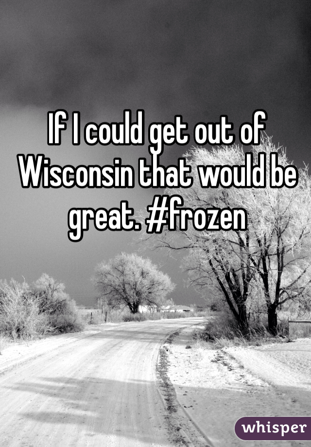 If I could get out of Wisconsin that would be great. #frozen