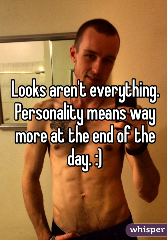 Looks aren't everything. Personality means way more at the end of the day. :)