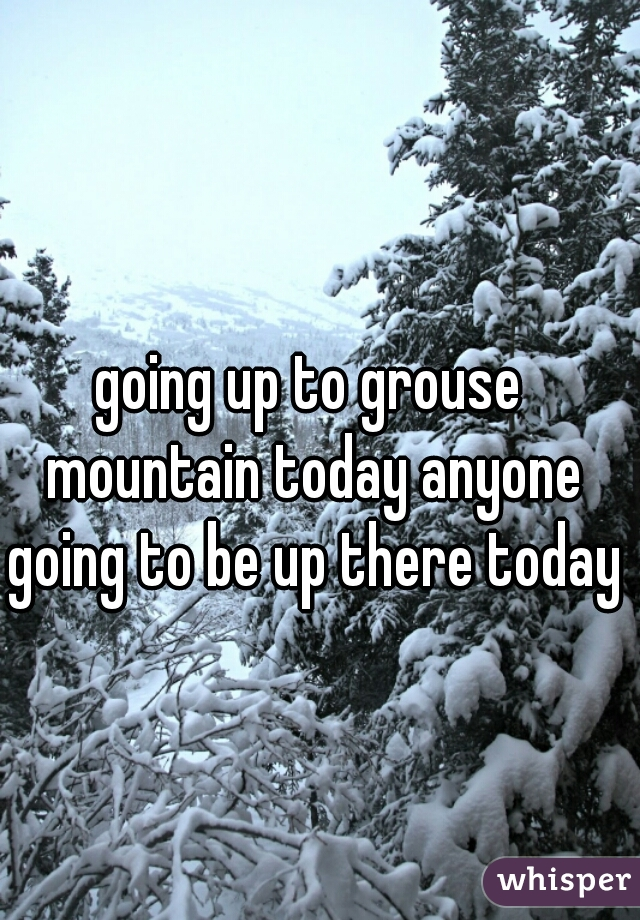 going up to grouse mountain today anyone going to be up there today