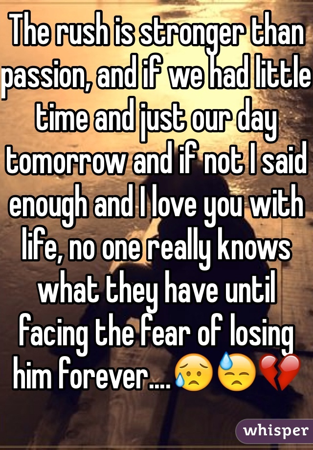 The rush is stronger than passion, and if we had little time and just our day tomorrow and if not I said enough and I love you with life, no one really knows what they have until facing the fear of losing him forever....😥😓💔