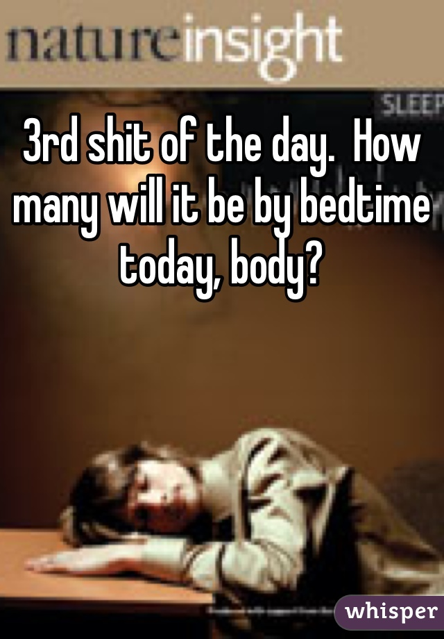 3rd shit of the day.  How many will it be by bedtime today, body?