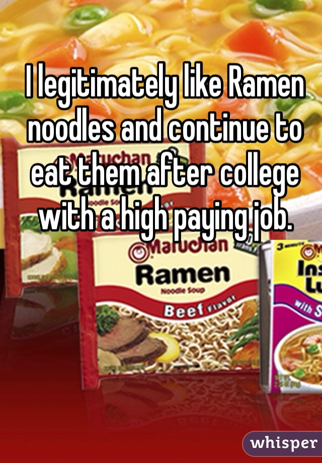 I legitimately like Ramen noodles and continue to eat them after college with a high paying job.