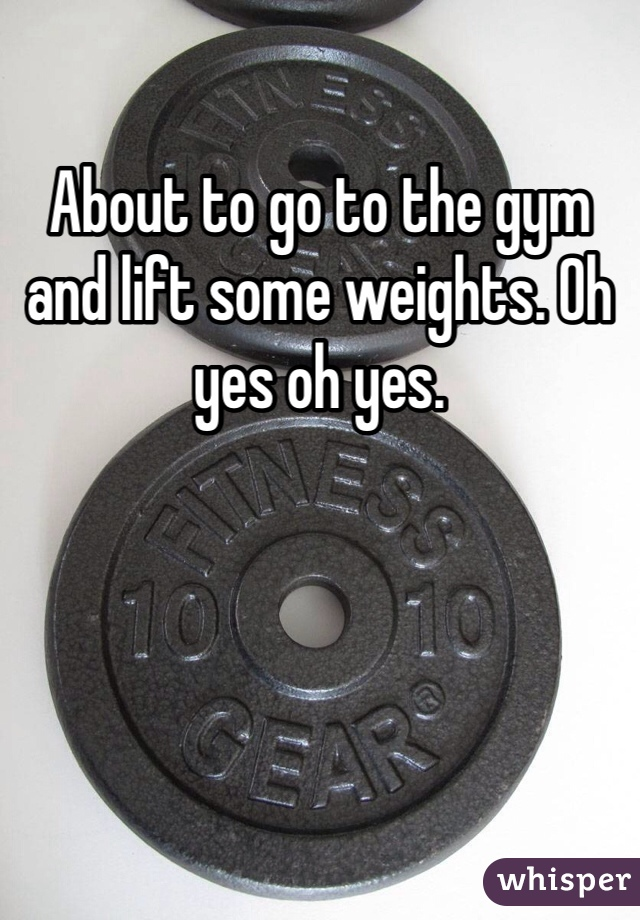 About to go to the gym and lift some weights. Oh yes oh yes.
