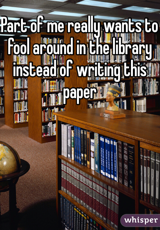 Part of me really wants to fool around in the library instead of writing this paper